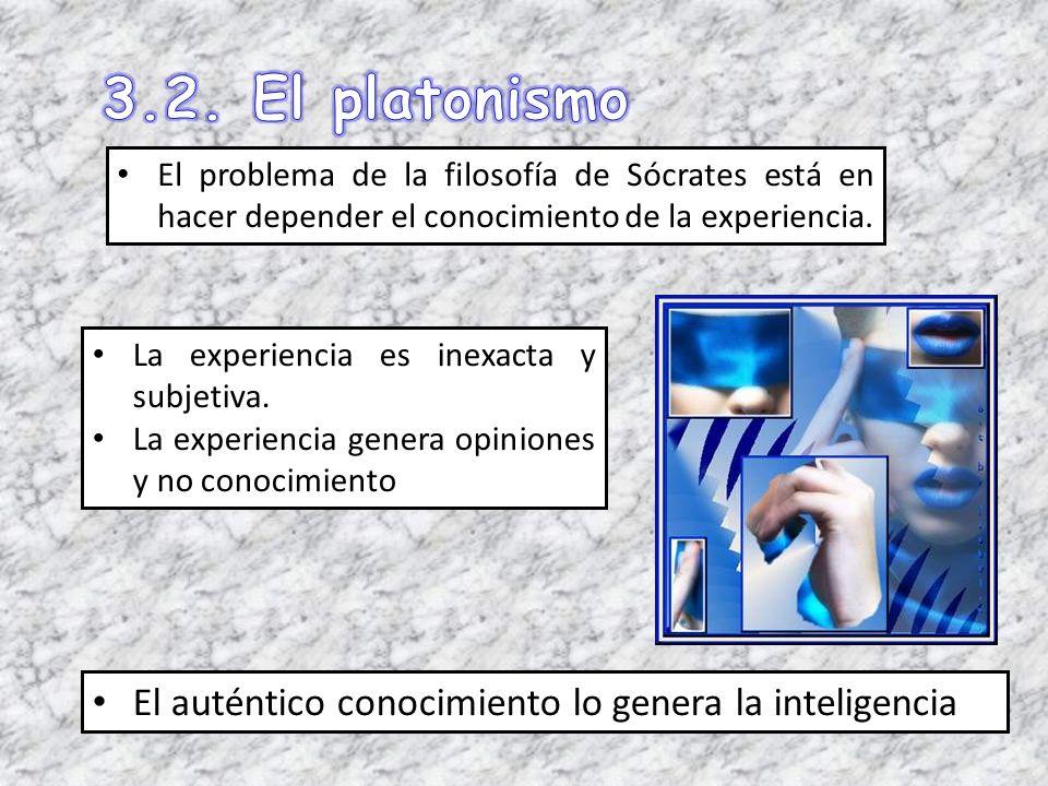 3.2. El platonismo El auténtico conocimiento lo genera la inteligencia