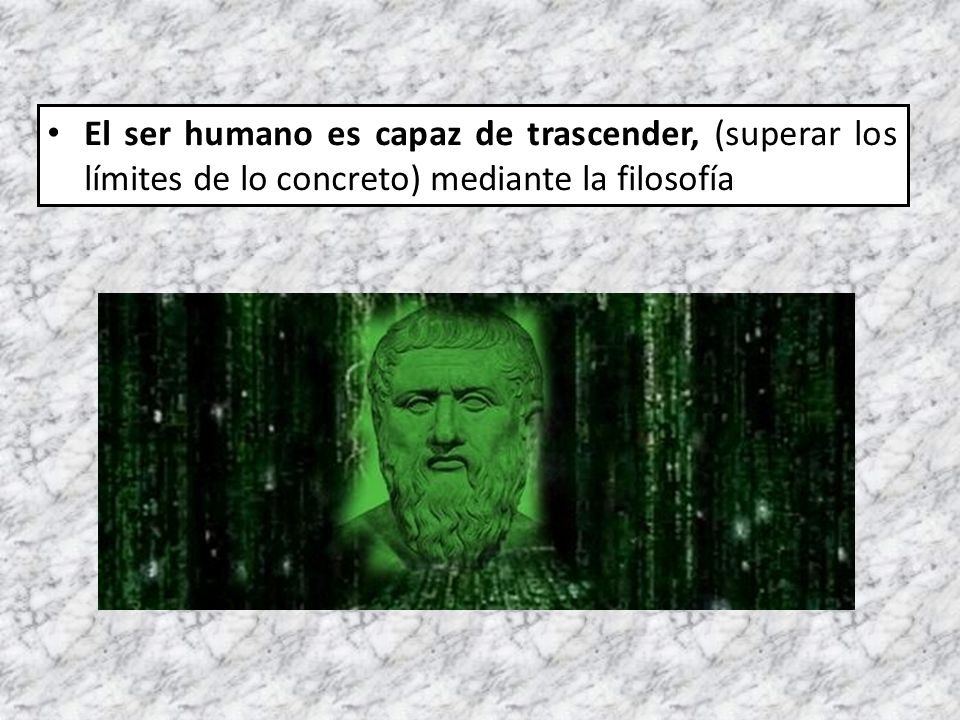 El ser humano es capaz de trascender, (superar los límites de lo concreto) mediante la filosofía