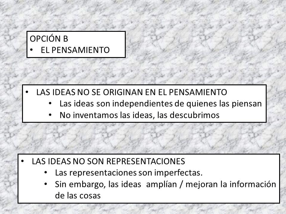 OPCIÓN B EL PENSAMIENTO. LAS IDEAS NO SE ORIGINAN EN EL PENSAMIENTO. Las ideas son independientes de quienes las piensan.