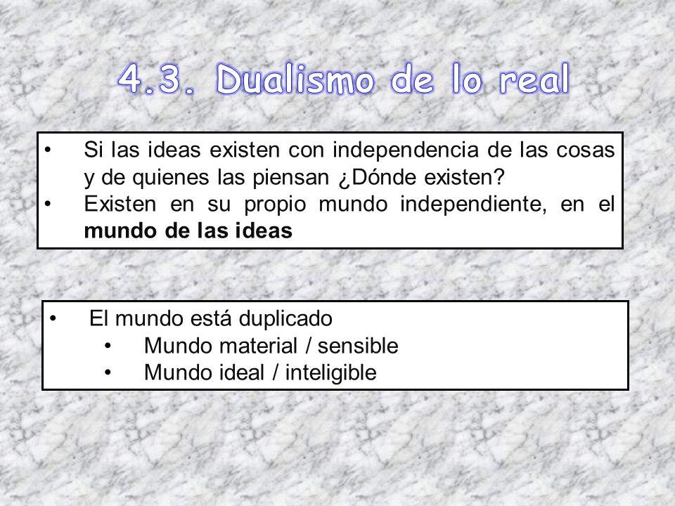 4.3. Dualismo de lo real Si las ideas existen con independencia de las cosas y de quienes las piensan ¿Dónde existen