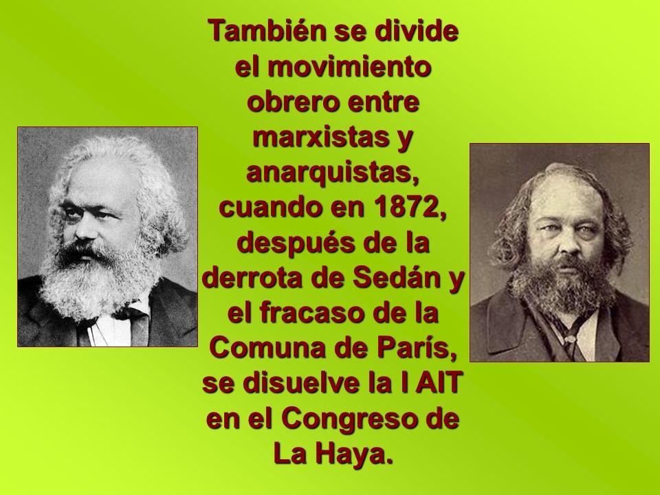 También se divide el movimiento obrero entre marxistas y anarquistas, cuando en 1872, después de la derrota de Sedán y el fracaso de la Comuna de París, se disuelve la I AIT en el Congreso de La Haya.