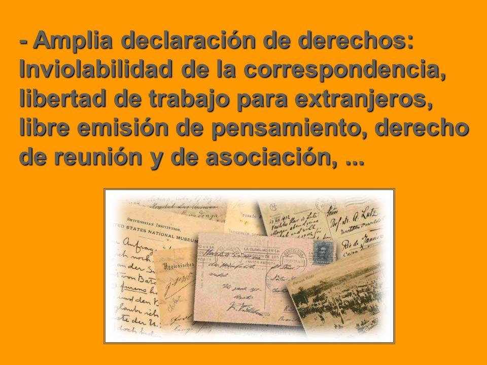 - Amplia declaración de derechos: Inviolabilidad de la correspondencia, libertad de trabajo para extranjeros, libre emisión de pensamiento, derecho de reunión y de asociación, ...