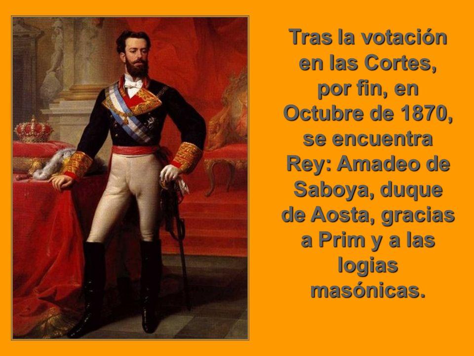 Tras la votación en las Cortes, por fin, en Octubre de 1870, se encuentra Rey: Amadeo de Saboya, duque de Aosta, gracias a Prim y a las logias masónicas.