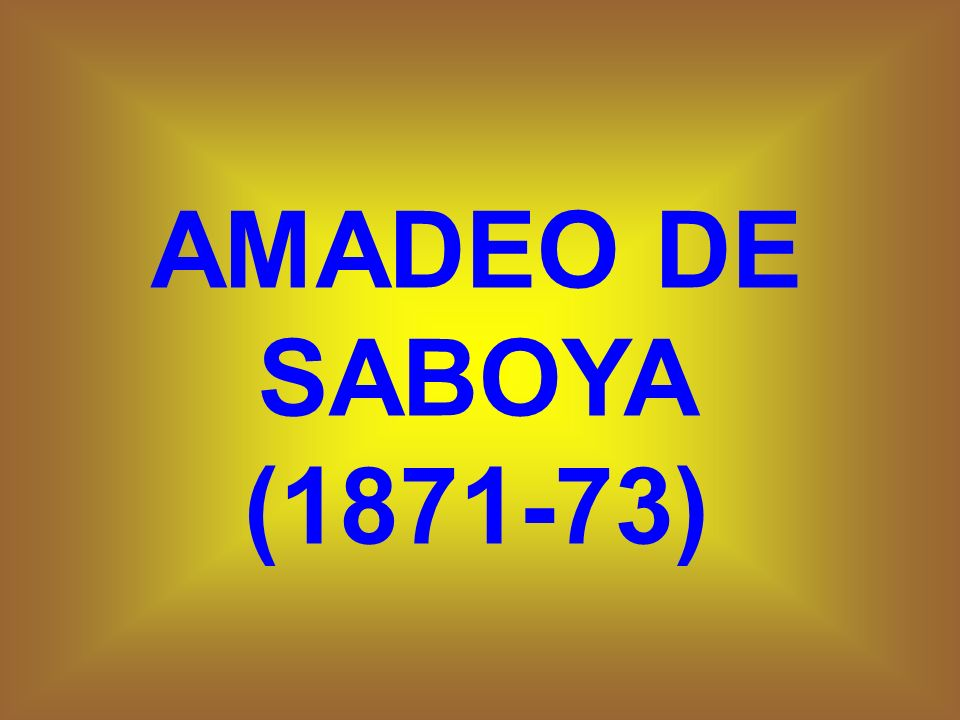 AMADEO DE SABOYA (1871-73)