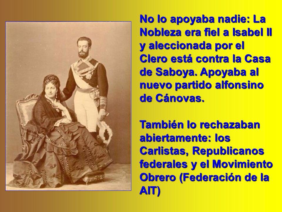 No lo apoyaba nadie: La Nobleza era fiel a Isabel II y aleccionada por el Clero está contra la Casa de Saboya. Apoyaba al nuevo partido alfonsino de Cánovas.