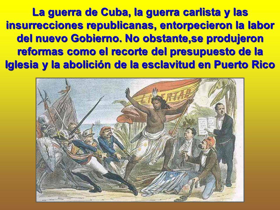 La guerra de Cuba, la guerra carlista y las insurrecciones republicanas, entorpecieron la labor del nuevo Gobierno.
