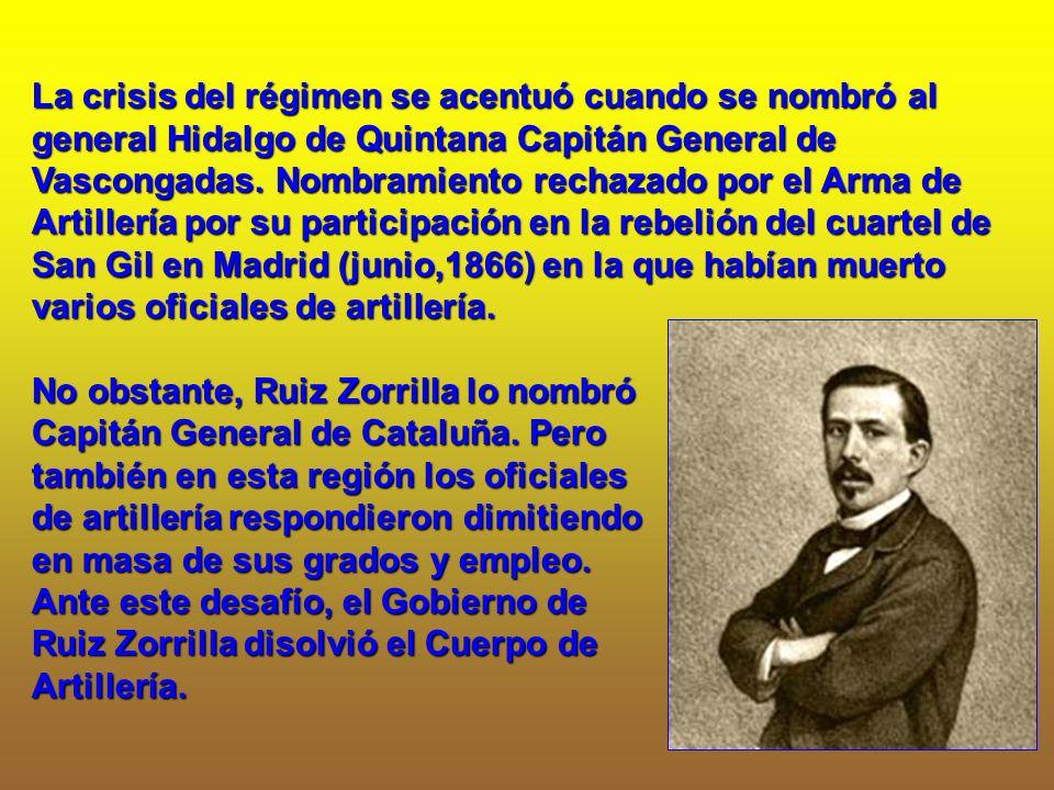 La crisis del régimen se acentuó cuando se nombró al general Hidalgo de Quintana Capitán General de Vascongadas. Nombramiento rechazado por el Arma de Artillería por su participación en la rebelión del cuartel de San Gil en Madrid (junio,1866) en la que habían muerto varios oficiales de artillería.