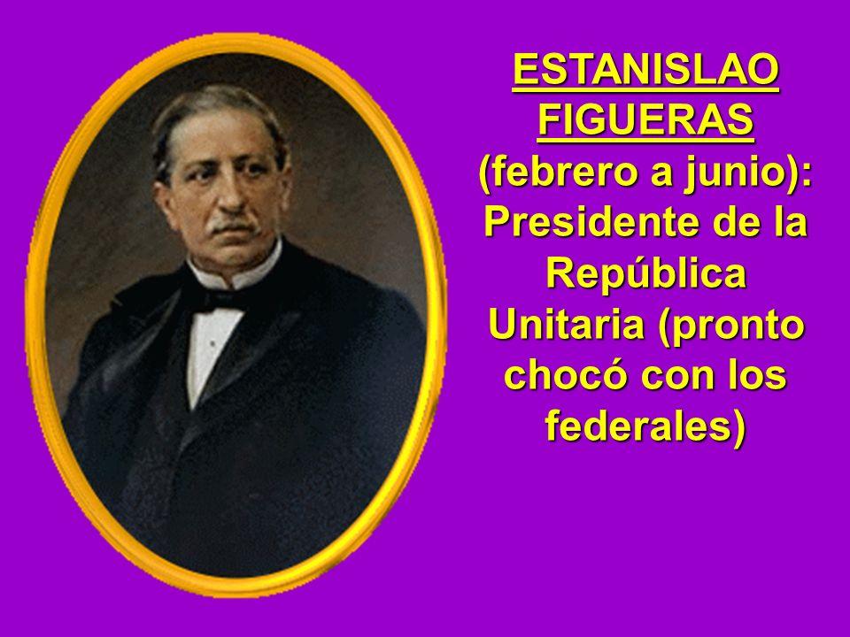 ESTANISLAO FIGUERAS (febrero a junio): Presidente de la República Unitaria (pronto chocó con los federales)