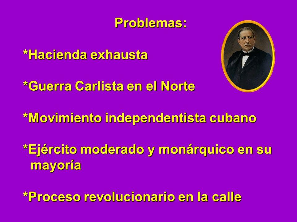 Problemas:*Hacienda exhausta. *Guerra Carlista en el Norte. *Movimiento independentista cubano. *Ejército moderado y monárquico en su.