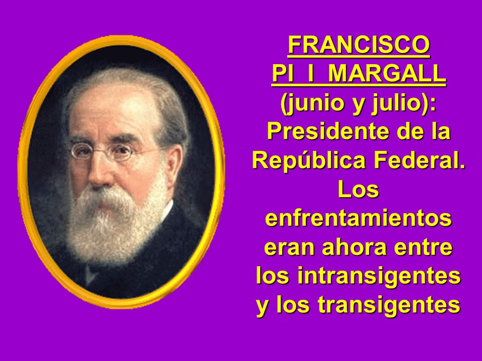 FRANCISCO PI I MARGALL (junio y julio): Presidente de la República Federal.