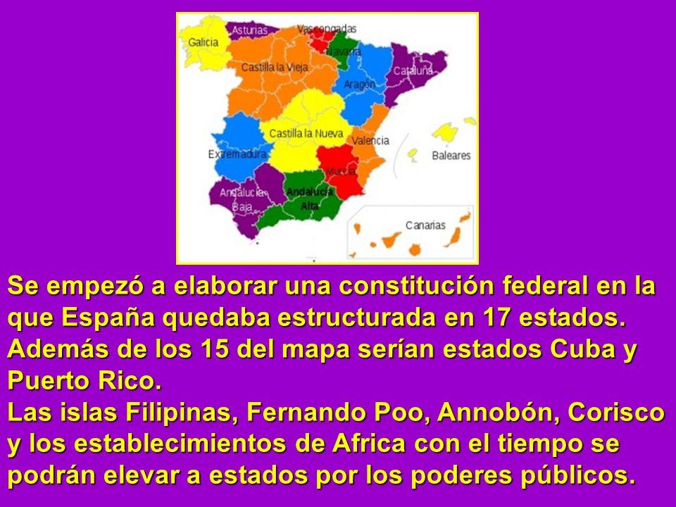 Se empezó a elaborar una constitución federal en la que España quedaba estructurada en 17 estados.