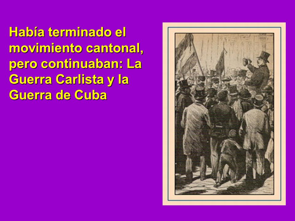 Había terminado el movimiento cantonal, pero continuaban: La Guerra Carlista y la Guerra de Cuba