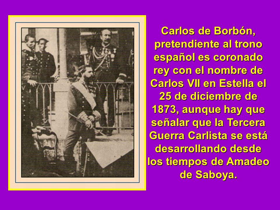 Carlos de Borbón, pretendiente al trono español es coronado rey con el nombre de Carlos VII en Estella el 25 de diciembre de 1873, aunque hay que señalar que la Tercera Guerra Carlista se está desarrollando desde los tiempos de Amadeo de Saboya.