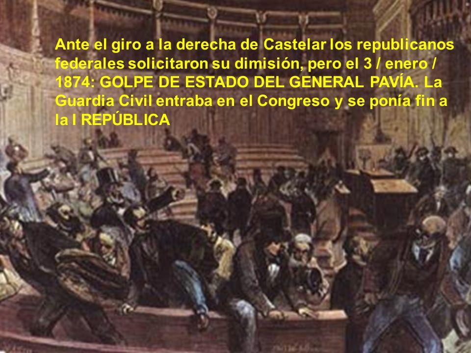 Ante el giro a la derecha de Castelar los republicanos federales solicitaron su dimisión, pero el 3 / enero / 1874: GOLPE DE ESTADO DEL GENERAL PAVÍA.