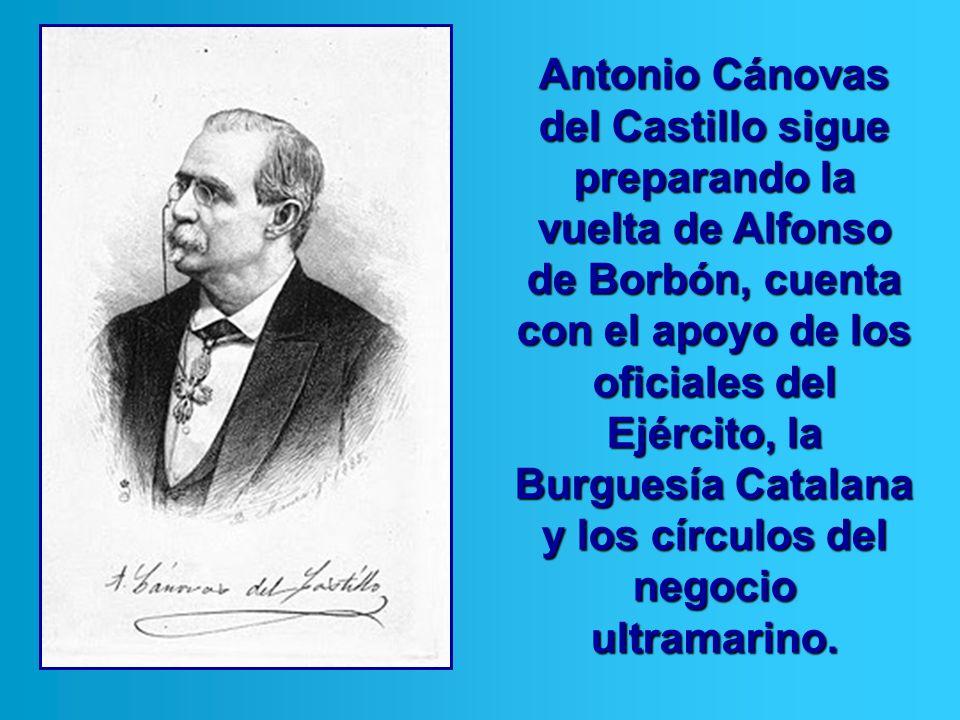 Antonio Cánovas del Castillo sigue preparando la vuelta de Alfonso de Borbón, cuenta con el apoyo de los oficiales del Ejército, la Burguesía Catalana y los círculos del negocio ultramarino.