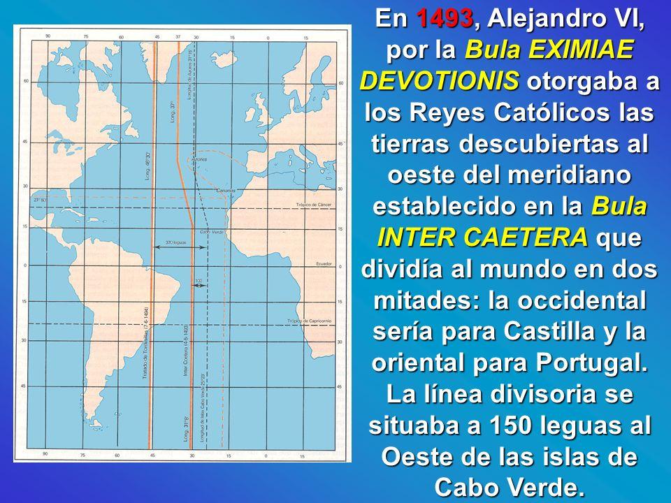 En 1493, Alejandro VI, por la Bula EXIMIAE DEVOTIONIS otorgaba a los Reyes Católicos las tierras descubiertas al oeste del meridiano establecido en la Bula INTER CAETERA que dividía al mundo en dos mitades: la occidental sería para Castilla y la oriental para Portugal.