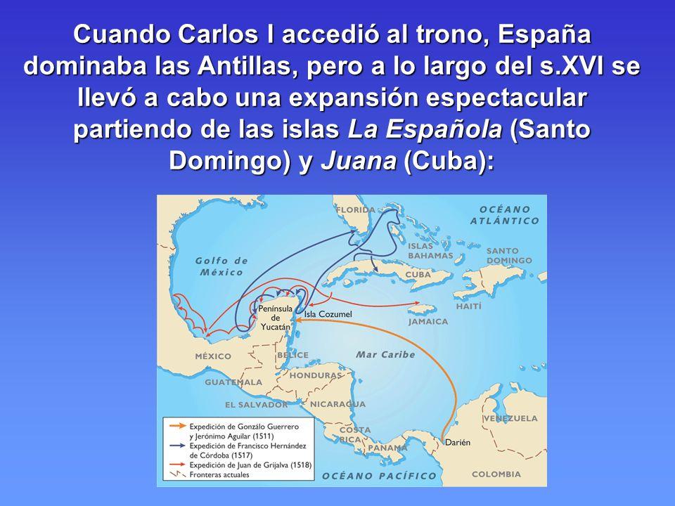 Cuando Carlos I accedió al trono, España dominaba las Antillas, pero a lo largo del s.XVI se llevó a cabo una expansión espectacular partiendo de las islas La Española (Santo Domingo) y Juana (Cuba):