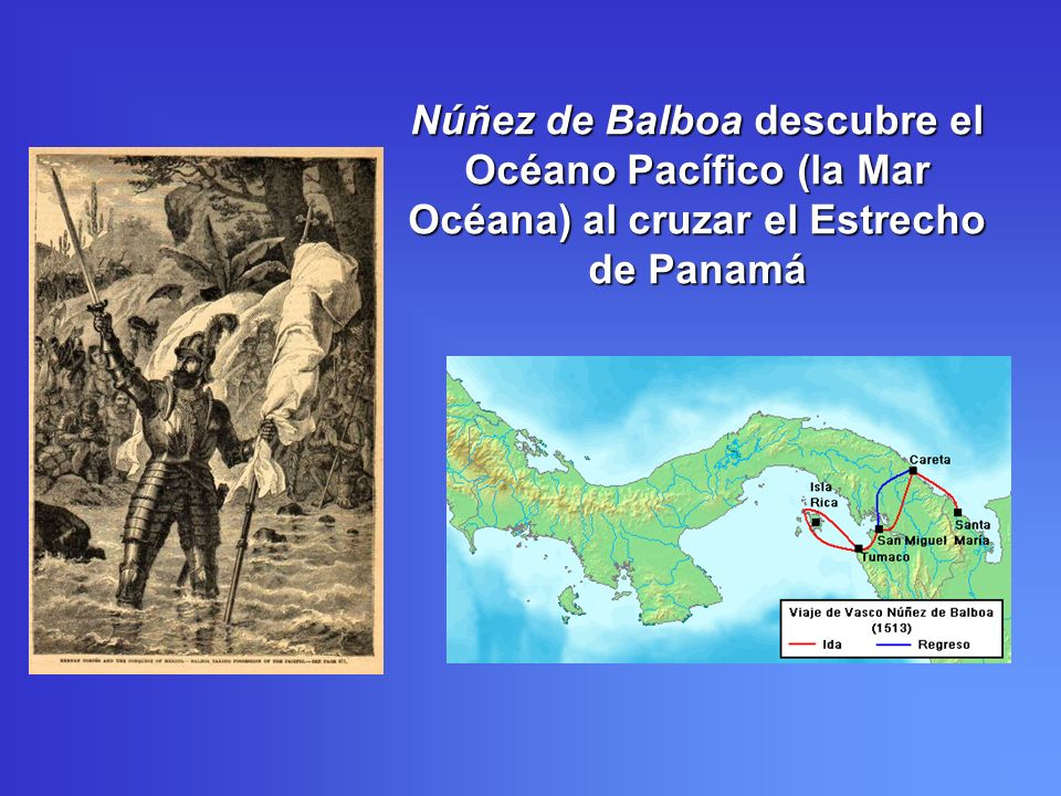 Núñez de Balboa descubre el Océano Pacífico (la Mar Océana) al cruzar el Estrecho de Panamá