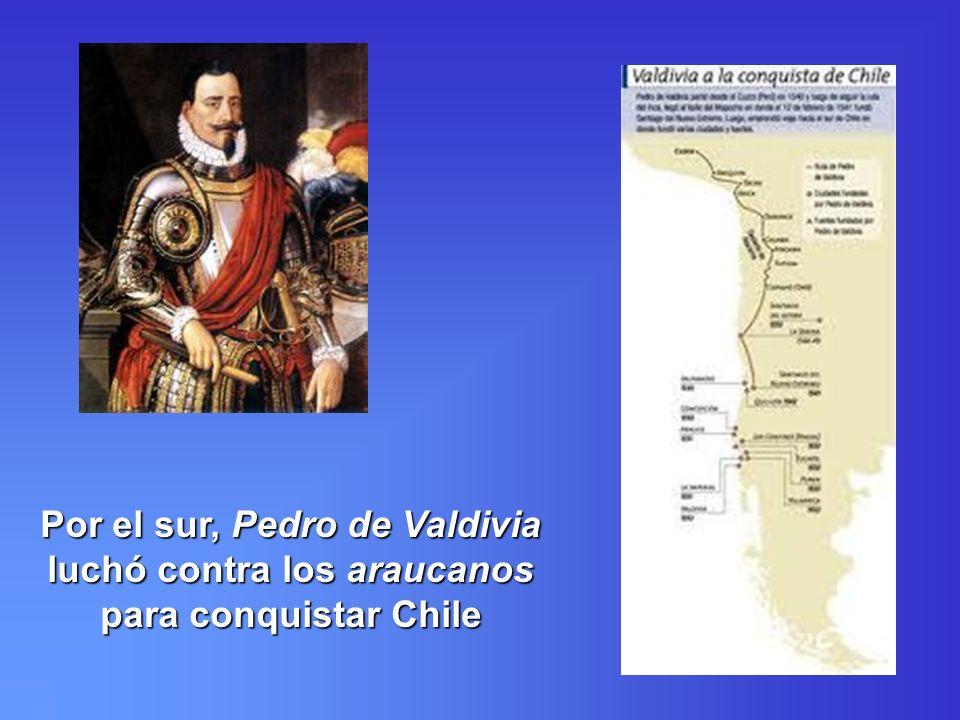 Por el sur, Pedro de Valdivia luchó contra los araucanos para conquistar Chile