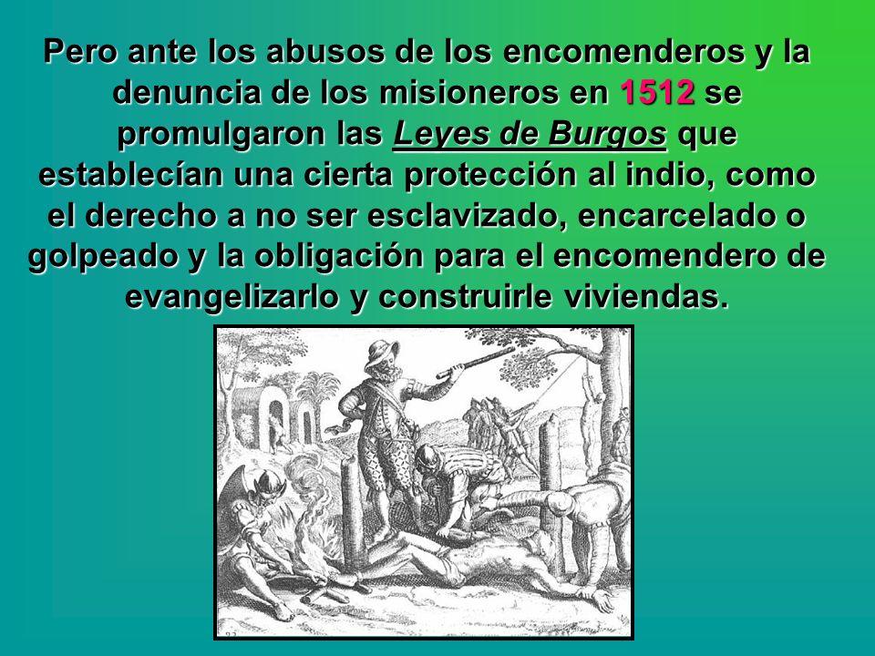 Pero ante los abusos de los encomenderos y la denuncia de los misioneros en 1512 se promulgaron las Leyes de Burgos que establecían una cierta protección al indio, como el derecho a no ser esclavizado, encarcelado o golpeado y la obligación para el encomendero de evangelizarlo y construirle viviendas.