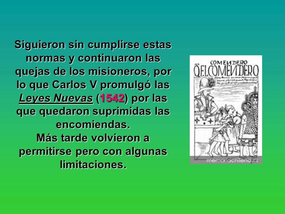Siguieron sin cumplirse estas normas y continuaron las quejas de los misioneros, por lo que Carlos V promulgó las Leyes Nuevas (1542) por las que quedaron suprimidas las encomiendas.