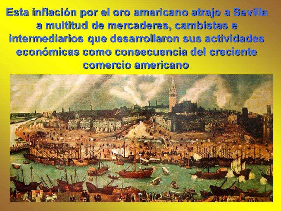 Esta inflación por el oro americano atrajo a Sevilla a multitud de mercaderes, cambistas e intermediarios que desarrollaron sus actividades económicas como consecuencia del creciente comercio americano.