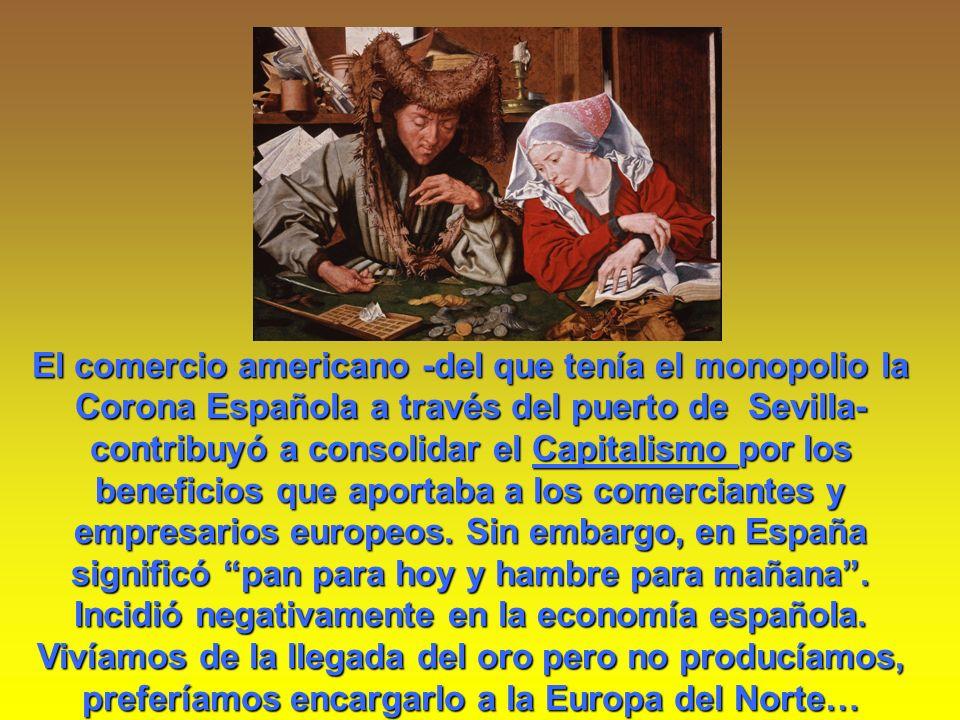 El comercio americano -del que tenía el monopolio la Corona Española a través del puerto de Sevilla- contribuyó a consolidar el Capitalismo por los beneficios que aportaba a los comerciantes y empresarios europeos.
