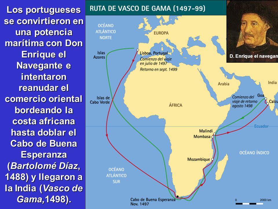 Los portugueses se convirtieron en una potencia marítima con Don Enrique el Navegante e intentaron reanudar el comercio oriental bordeando la costa africana hasta doblar el Cabo de Buena Esperanza (Bartolomé Díaz, 1488) y llegaron a la India (Vasco de Gama,1498).