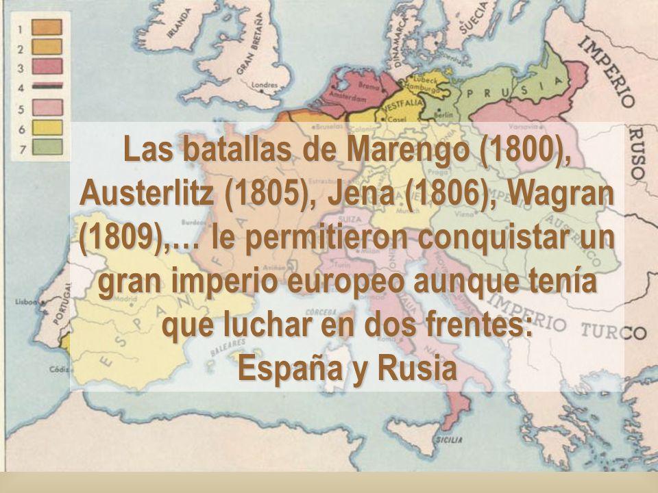 Las batallas de Marengo (1800), Austerlitz (1805), Jena (1806), Wagran (1809),… le permitieron conquistar un gran imperio europeo aunque tenía que luchar en dos frentes: España y Rusia