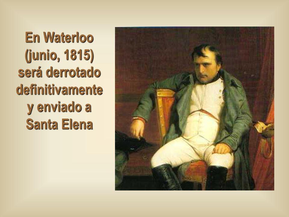 En Waterloo (junio, 1815) será derrotado definitivamente y enviado a Santa Elena