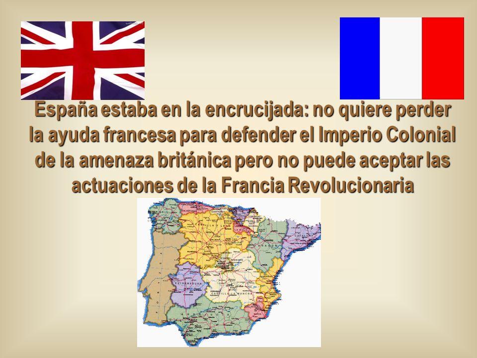 España estaba en la encrucijada: no quiere perder la ayuda francesa para defender el Imperio Colonial de la amenaza británica pero no puede aceptar las actuaciones de la Francia Revolucionaria