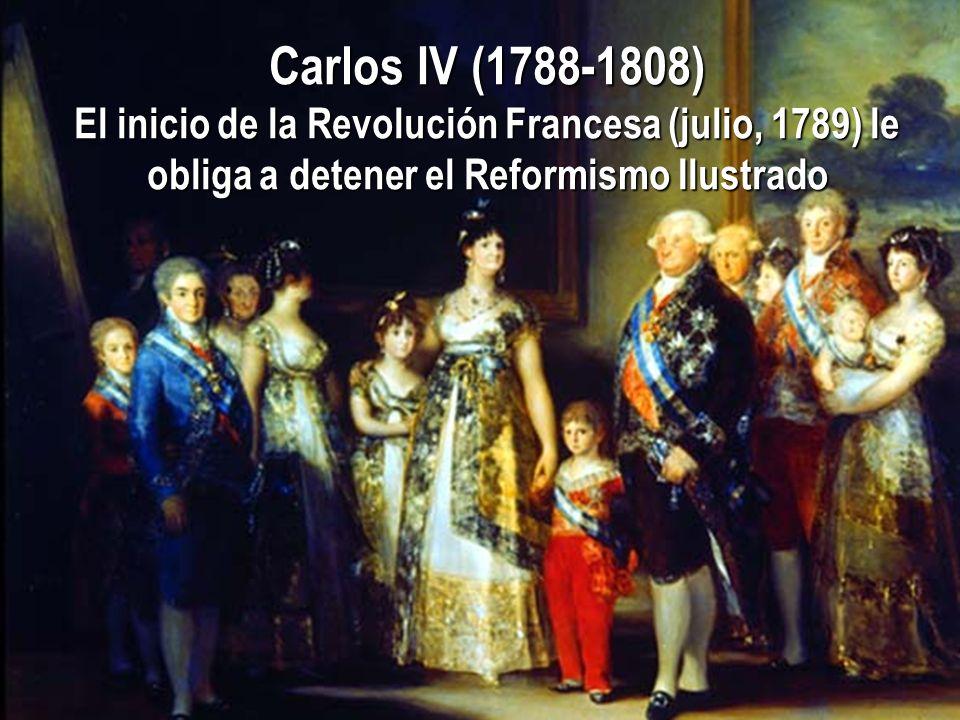 Carlos IV (1788-1808) El inicio de la Revolución Francesa (julio, 1789) le obliga a detener el Reformismo Ilustrado