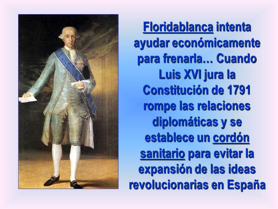 Floridablanca intenta ayudar económicamente para frenarla… Cuando Luis XVI jura la Constitución de 1791 rompe las relaciones diplomáticas y se establece un cordón sanitario para evitar la expansión de las ideas revolucionarias en España