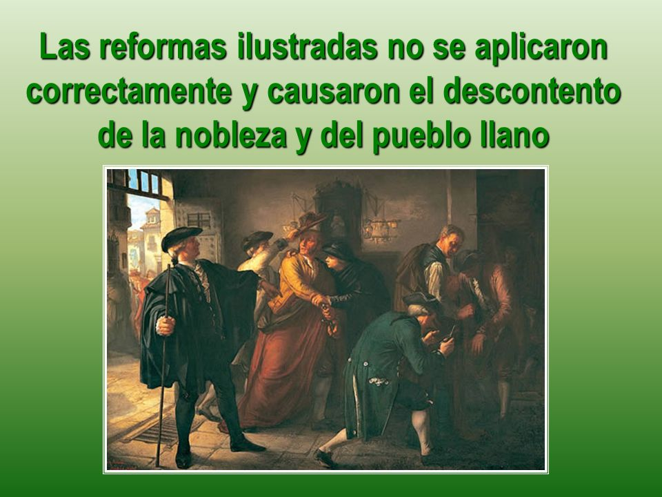 Las reformas ilustradas no se aplicaron correctamente y causaron el descontento de la nobleza y del pueblo llano