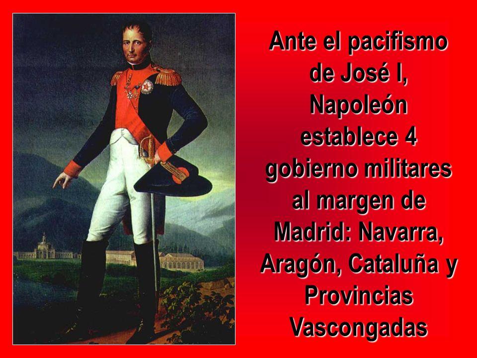 Ante el pacifismo de José I, Napoleón establece 4 gobierno militares al margen de Madrid: Navarra, Aragón, Cataluña y Provincias Vascongadas