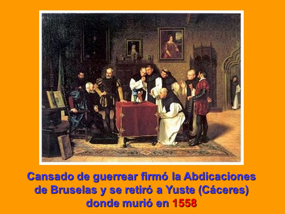Cansado de guerrear firmó la Abdicaciones de Bruselas y se retiró a Yuste (Cáceres) donde murió en 1558