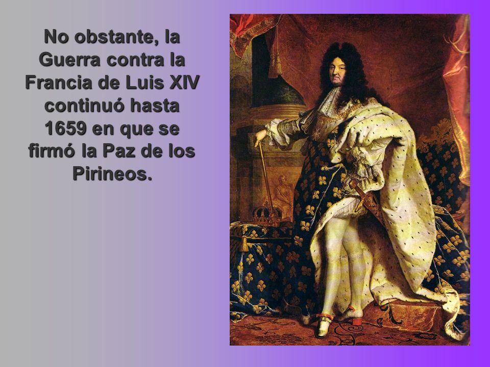 No obstante, la Guerra contra la Francia de Luis XIV continuó hasta 1659 en que se firmó la Paz de los Pirineos.