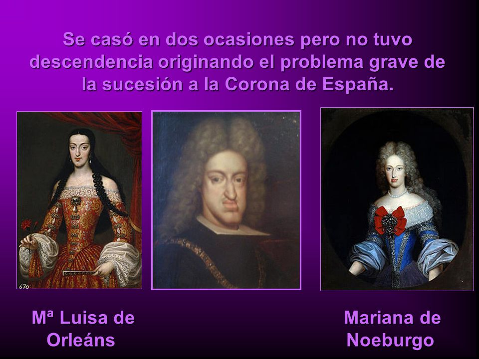 Se casó en dos ocasiones pero no tuvo descendencia originando el problema grave de la sucesión a la Corona de España.