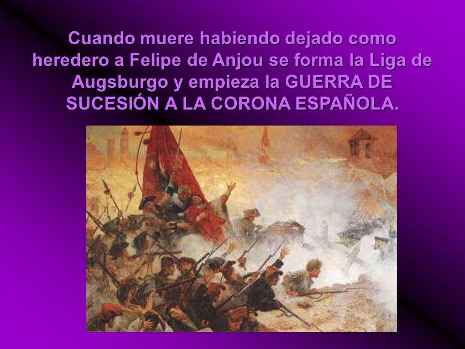 Cuando muere habiendo dejado como heredero a Felipe de Anjou se forma la Liga de Augsburgo y empieza la GUERRA DE SUCESIÓN A LA CORONA ESPAÑOLA.