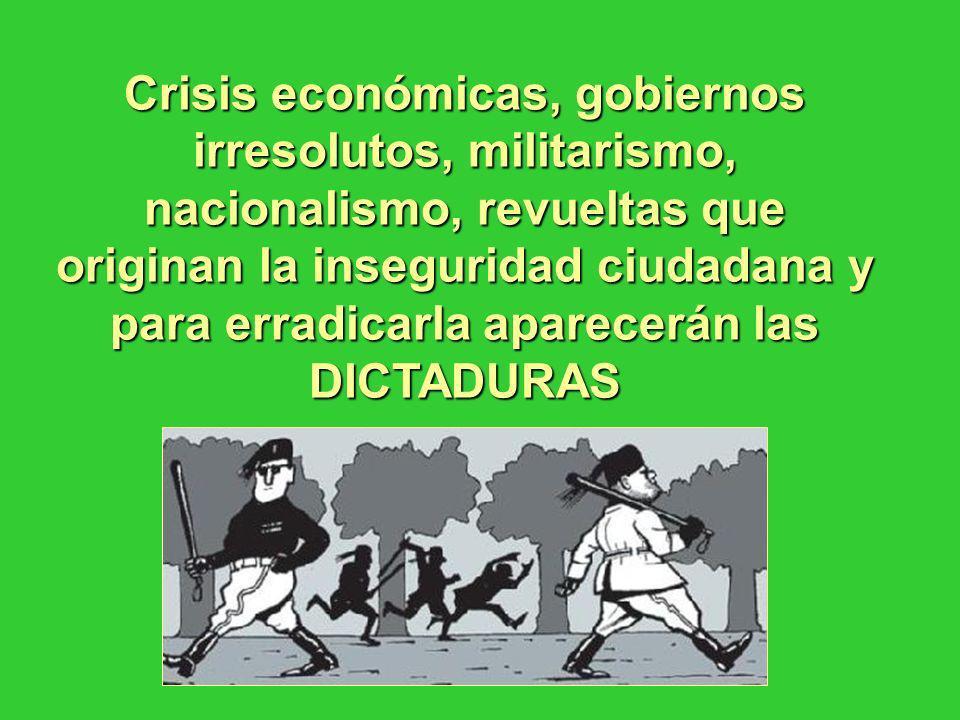Crisis económicas, gobiernos irresolutos, militarismo, nacionalismo, revueltas que originan la inseguridad ciudadana y para erradicarla aparecerán las DICTADURAS