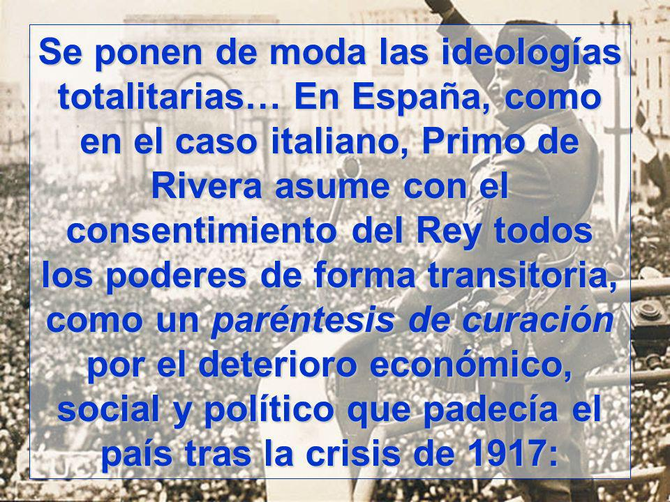 Se ponen de moda las ideologías totalitarias… En España, como en el caso italiano, Primo de Rivera asume con el consentimiento del Rey todos los poderes de forma transitoria, como un paréntesis de curación por el deterioro económico, social y político que padecía el país tras la crisis de 1917: