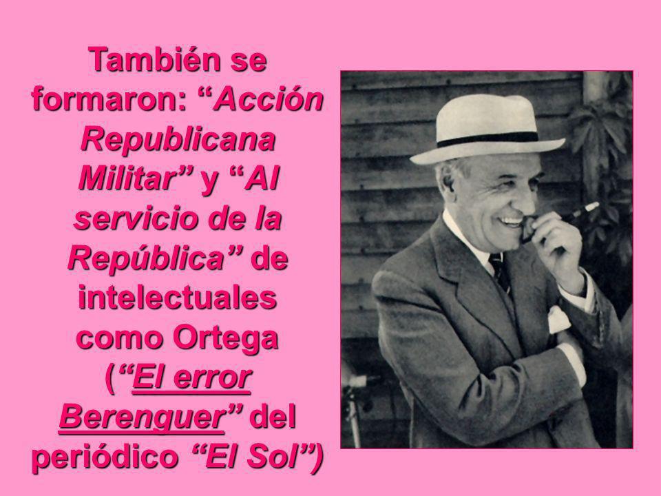 También se formaron: Acción Republicana Militar y Al servicio de la República de intelectuales como Ortega ( El error Berenguer del periódico El Sol )