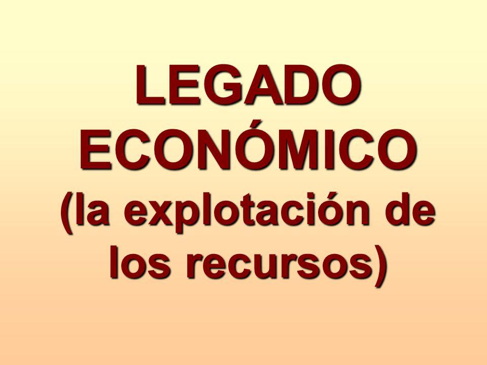 LEGADO ECONÓMICO (la explotación de los recursos)
