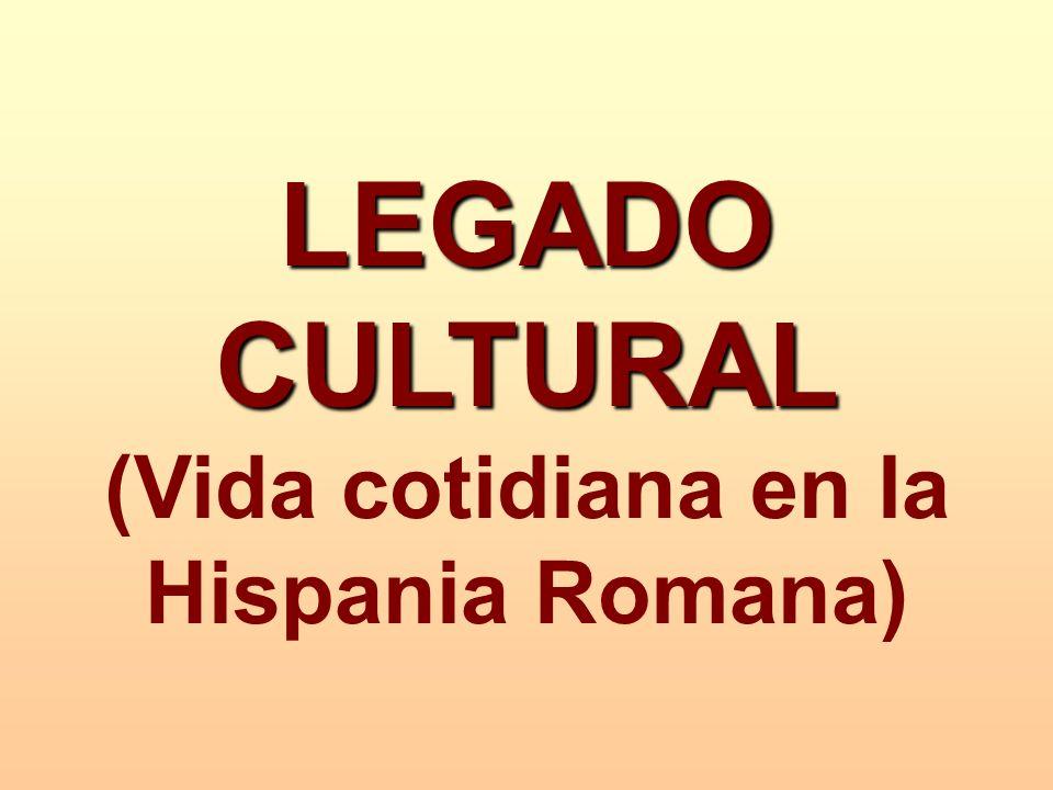 LEGADO CULTURAL (Vida cotidiana en la Hispania Romana)