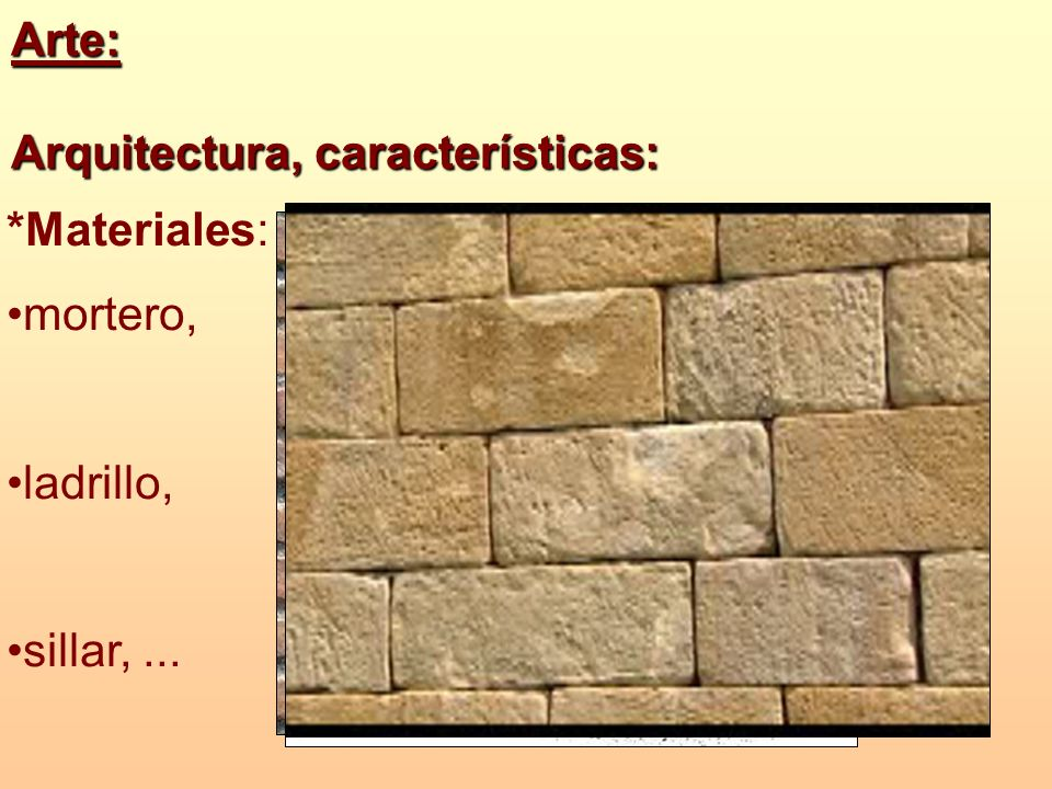 Arte: Arquitectura, características: *Materiales: mortero, ladrillo, sillar, ...