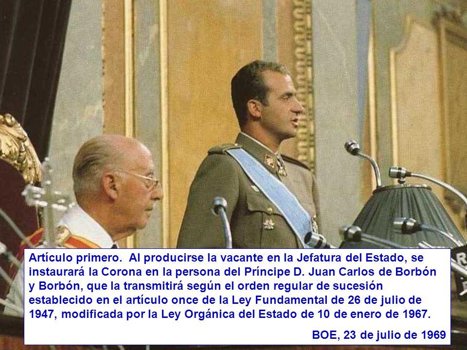 Artículo primero. Al producirse la vacante en la Jefatura del Estado, se instaurará la Corona en la persona del Príncipe D. Juan Carlos de Borbón y Borbón, que la transmitirá según el orden regular de sucesión establecido en el artículo once de la Ley Fundamental de 26 de julio de 1947, modificada por la Ley Orgánica del Estado de 10 de enero de 1967.