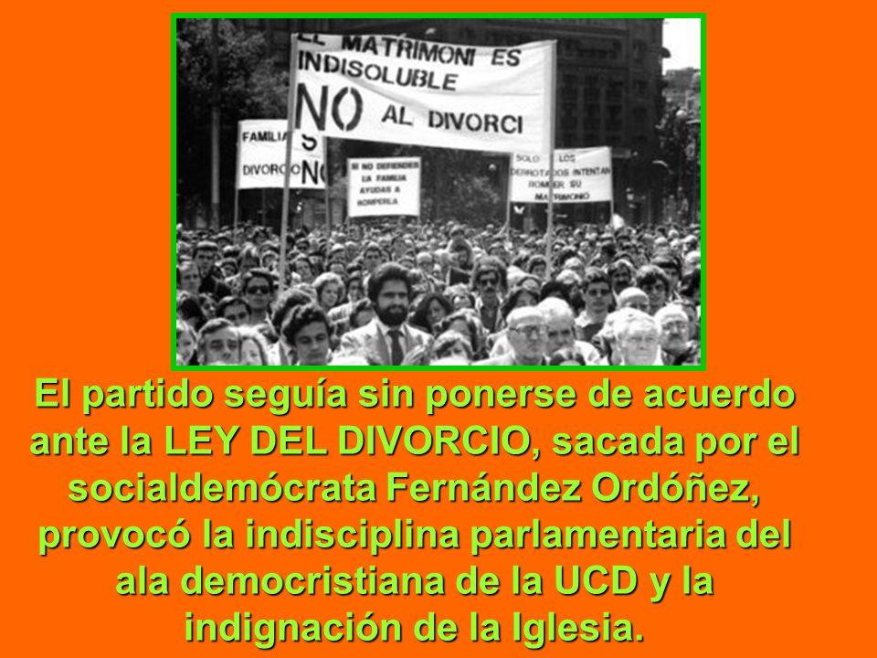 El partido seguía sin ponerse de acuerdo ante la LEY DEL DIVORCIO, sacada por el socialdemócrata Fernández Ordóñez, provocó la indisciplina parlamentaria del ala democristiana de la UCD y la indignación de la Iglesia.