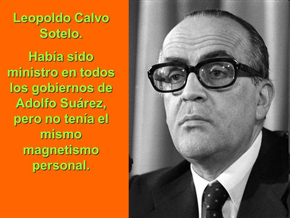 Leopoldo Calvo Sotelo.Había sido ministro en todos los gobiernos de Adolfo Suárez, pero no tenía el mismo magnetismo personal.