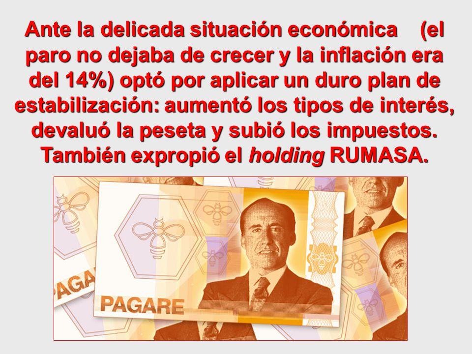 Ante la delicada situación económica (el paro no dejaba de crecer y la inflación era del 14%) optó por aplicar un duro plan de estabilización: aumentó los tipos de interés, devaluó la peseta y subió los impuestos.