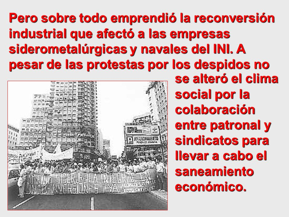 Pero sobre todo emprendió la reconversión industrial que afectó a las empresas siderometalúrgicas y navales del INI. A pesar de las protestas por los despidos no
